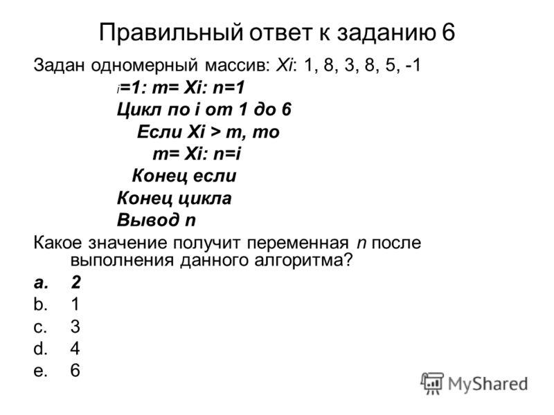 Правильный ответ к заданию 6 Задан одномерный массив: Хi: 1, 8, 3, 8, 5, -1 i =1: m= Хi: n=1 Цикл по i от 1 до 6 Если Xi > m, то m= Хi: n=i Конец если Конец цикла Вывод n Какое значение получит переменная n после выполнения данного алгоритма? a.2 b.1