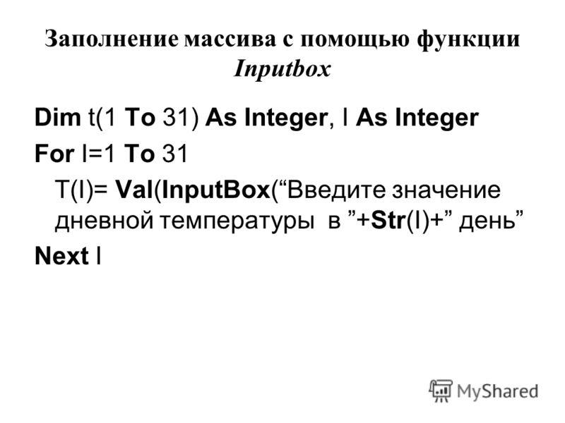 Заполнение массива с помощью функции Inputbox Dim t(1 To 31) As Integer, I As Integer For I=1 To 31 T(I)= Val(InputBox(Введите значение дневной температуры в +Str(I)+ день Next I