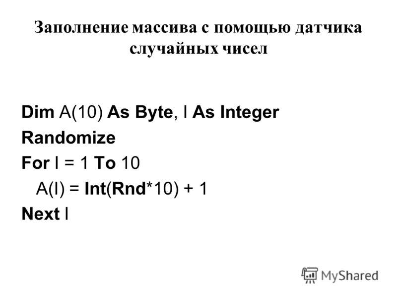 Заполнение массива с помощью датчика случайных чисел Dim A(10) As Byte, I As Integer Randomize For I = 1 To 10 A(I) = Int(Rnd*10) + 1 Next I