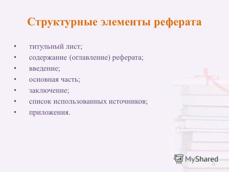 Структурные элементы реферата титульный лист; содержание (оглавление) реферата; введение; основная часть; заключение; список использованных источников; приложения. 11