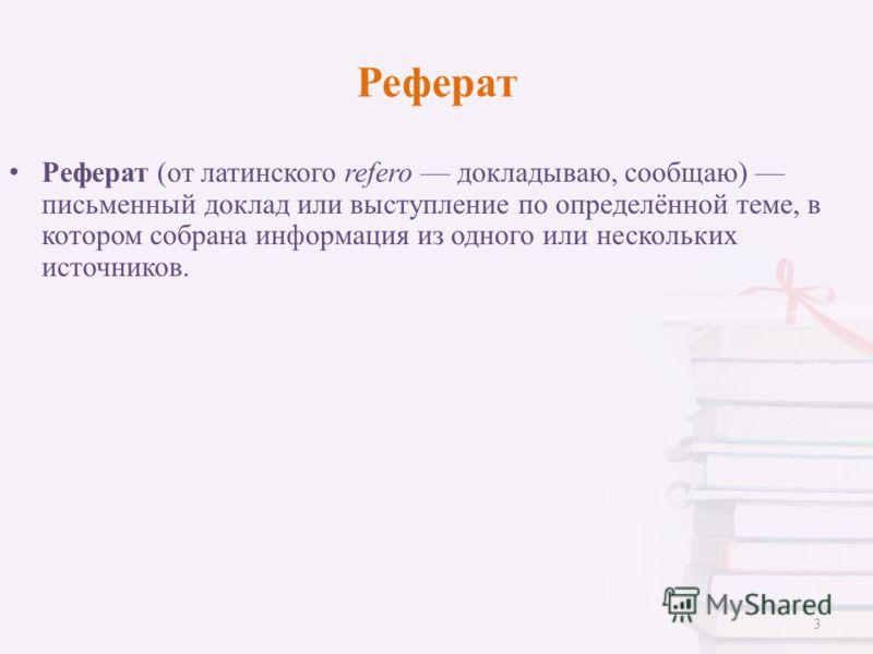 Реферат Реферат (от латинского refero докладываю, сообщаю) письменный доклад или выступление по определённой теме, в котором собрана информация из одного или нескольких источников. 3