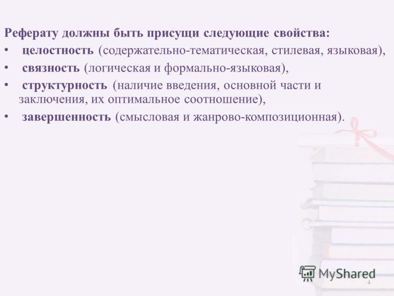 Реферату должны быть присущи следующие свойства: целостность (содержательно-тематическая, стилевая, языковая), связность (логическая и формально-языковая), структурность (наличие введения, основной части и заключения, их оптимальное соотношение), зав
