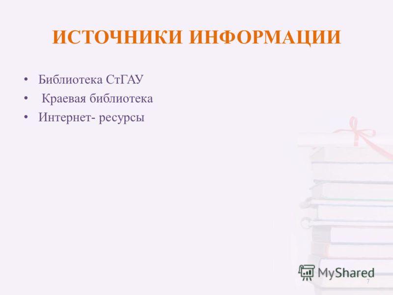 ИСТОЧНИКИ ИНФОРМАЦИИ Библиотека СтГАУ Краевая библиотека Интернет- ресурсы 7