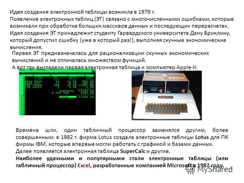 Идея создания электронной таблицы возникла в 1979 г. Появление электронных таблиц (ЭТ) связано с многочисленными ошибками, которые возникали при обработке больших массивов данных и последующих перерасчетах. Идея создания ЭТ принадлежит студенту Гарва