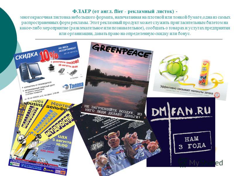 ФЛАЕР (от англ. flier - рекламный листок) - многокрасочная листовка небольшого формата, напечатанная на плотной или тонкой бумаге,одна из самых распространенных форм рекламы. Этот рекламный продукт может служить пригласительным билетом на какое-либо