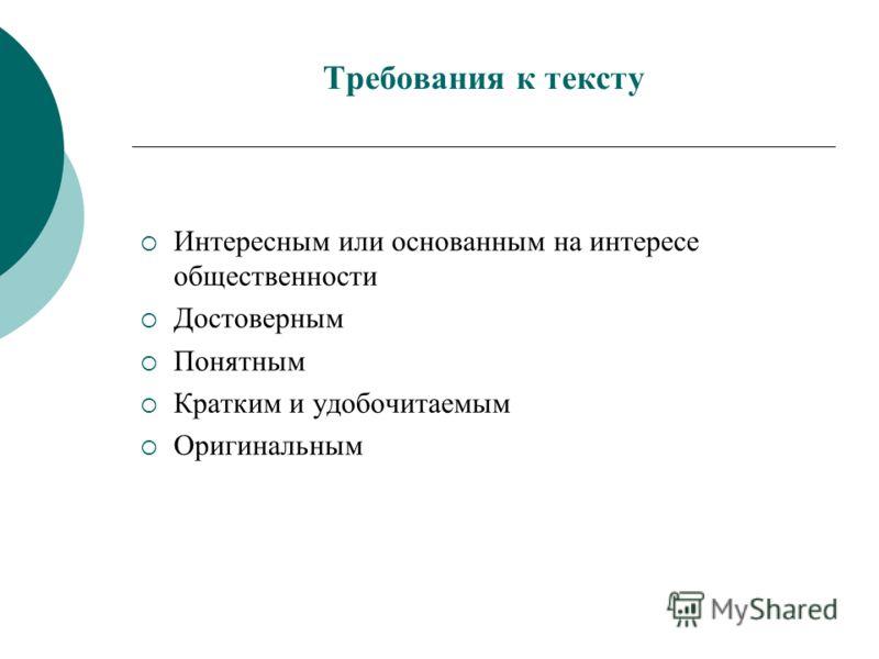 Требования к тексту Интересным или основанным на интересе общественности Достоверным Понятным Кратким и удобочитаемым Оригинальным
