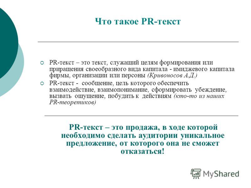 Что такое PR-текст PR-текст – это текст, служащий целям формирования или приращения своеобразного вида капитала - имиджевого капитала фирмы, организации или персоны (Кривоносов А.Д.) PR-текст - сообщение, цель которого обеспечить взаимодействие, взаи