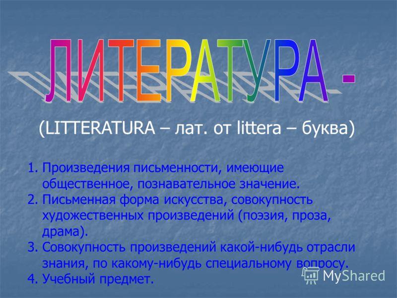 (LITTERATURA – лат. от littera – буква) 1.Произведения письменности, имеющие общественное, познавательное значение. 2.Письменная форма искусства, совокупность художественных произведений (поэзия, проза, драма). 3.Совокупность произведений какой-нибуд