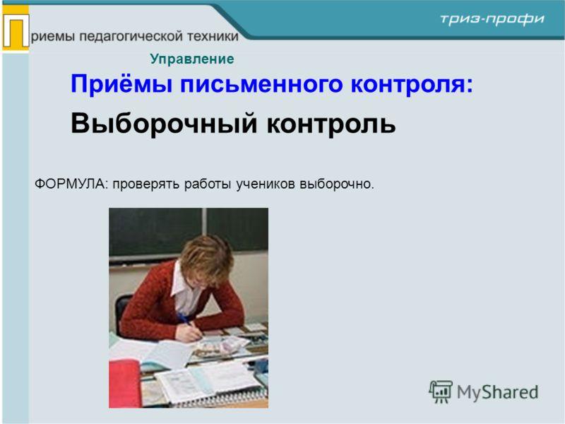 Выборочный контроль ФОРМУЛА: проверять работы учеников выборочно. Управление Приёмы письменного контроля: