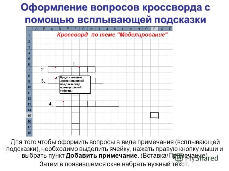 Оформление вопросов кроссворда с помощью всплывающей подсказки Для того чтобы оформить вопросы в виде примечания (всплывающей подсказки), необходимо выделить ячейку, нажать правую кнопку мыши и выбрать пункт Добавить примечание. (Вставка/Примечание)