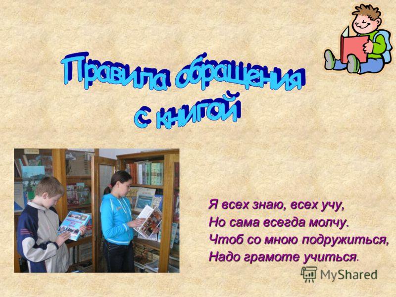 Я всех знаю, всех учу, Но сама всегда молчу. Чтоб со мною подружиться, Надо грамоте учиться Надо грамоте учиться.
