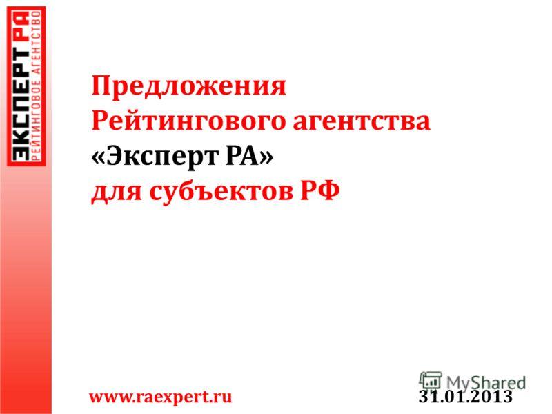 Предложения Рейтингового агентства « Эксперт РА » для субъектов РФ www.raexpert.ru 31.01.2013