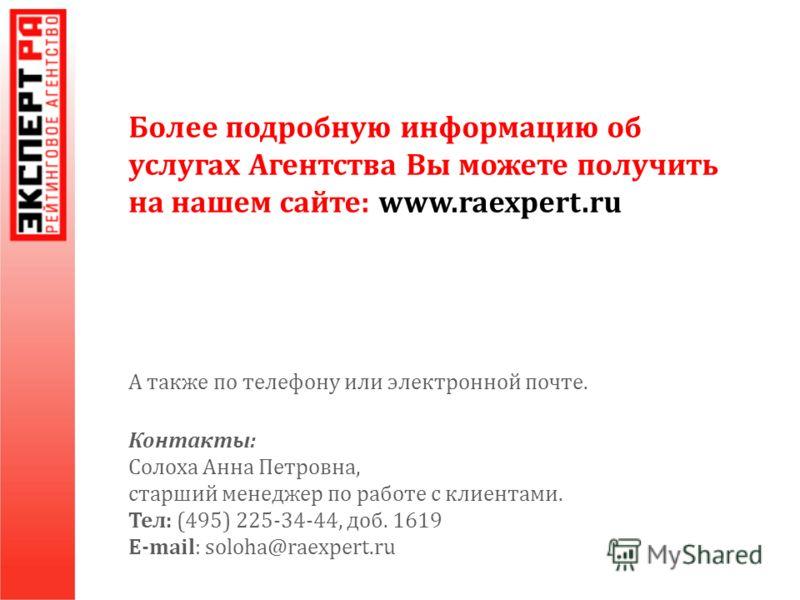 Более подробную информацию об услугах Агентства Вы можете получить на нашем сайте : www. raexpert. ru А также по телефону или электронной почте. Контакты: Солоха Анна Петровна, старший менеджер по работе с клиентами. Тел: (495) 225-34-44, доб. 1619 E