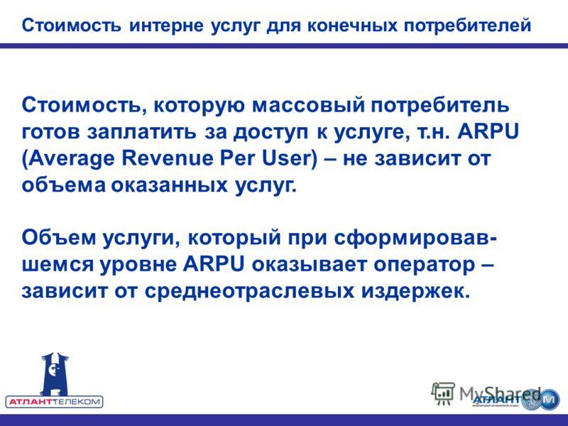 Стоимость, которую массовый потребитель готов заплатить за доступ к услуге, т.н. ARPU (Average Revenue Per User) – не зависит от объема оказанных услуг. Объем услуги, который при сформировав- шемся уровне ARPU оказывает оператор – зависит от среднеот