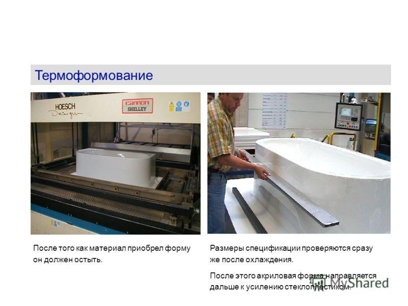 Термоформование После того как материал приобрел форму он должен остыть. Размеры спецификации проверяются сразу же после охлаждения. После этого акриловая форма направляется дальше к усилению стеклопластиком.