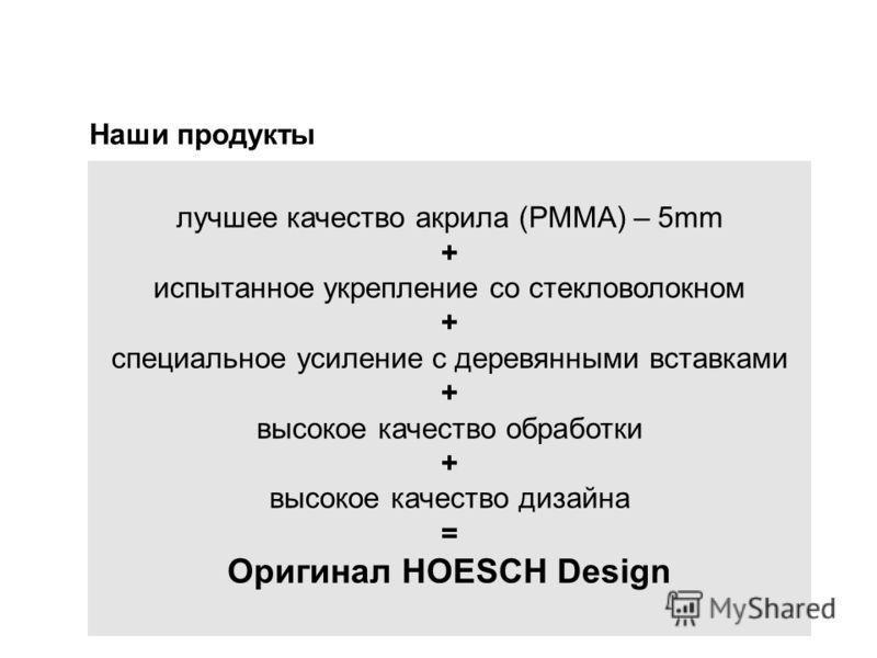 Наши продукты лучшее качество акрила (PMMA) – 5mm + испытанное укрепление со стекловолокном + специальное усиление с деревянными вставками + высокое качество обработки + высокое качество дизайна = Оригинал HOESCH Design