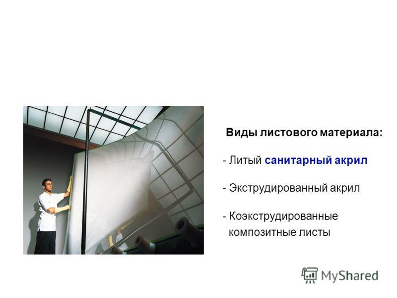 Виды листового материала: - Литый санитарный акрил - Экструдированный акрил - Коэкструдированные композитные листы