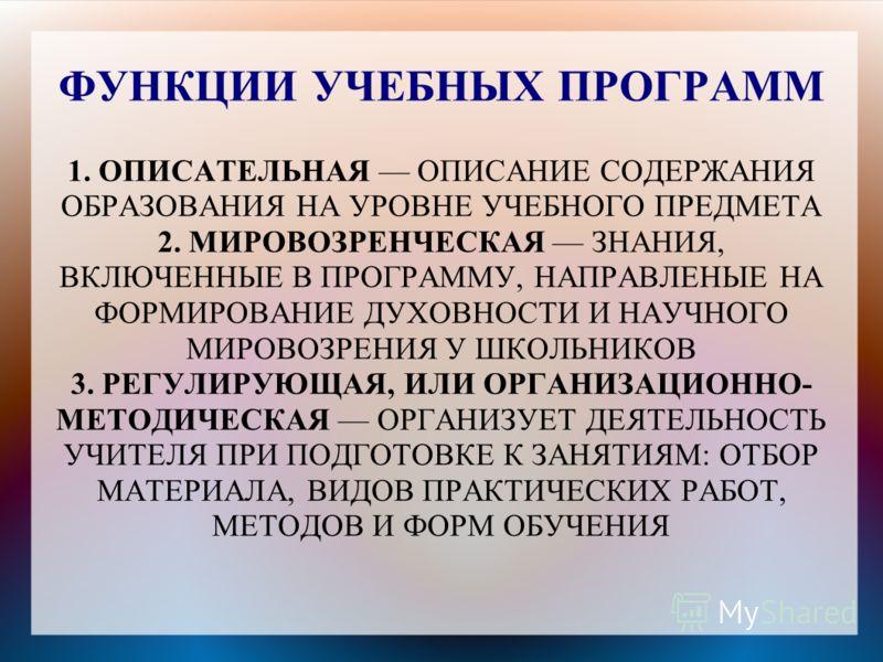 ФУНКЦИИ УЧЕБНЫХ ПРОГРАММ 1. ОПИСАТЕЛЬНАЯ ОПИСАНИЕ СОДЕРЖАНИЯ ОБРАЗОВАНИЯ НА УРОВНЕ УЧЕБНОГО ПРЕДМЕТА 2. МИРОВОЗРЕНЧЕСКАЯ ЗНАНИЯ, ВКЛЮЧЕННЫЕ В ПРОГРАММУ, НАПРАВЛЕНЫЕ НА ФОРМИРОВАНИЕ ДУХОВНОСТИ И НАУЧНОГО МИРОВОЗРЕНИЯ У ШКОЛЬНИКОВ 3. РЕГУЛИРУЮЩАЯ, ИЛИ