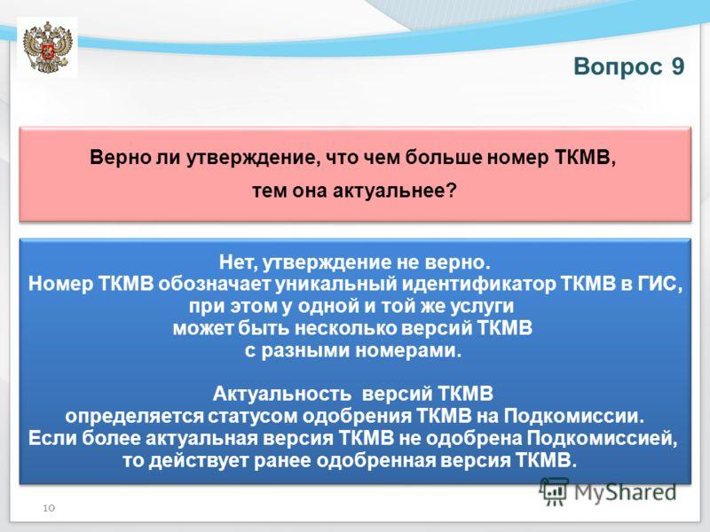 Вопрос 9 Верно ли утверждение, что чем больше номер ТКМВ, тем она актуальнее? Верно ли утверждение, что чем больше номер ТКМВ, тем она актуальнее? Нет, утверждение не верно. Номер ТКМВ обозначает уникальный идентификатор ТКМВ в ГИС, при этом у одной