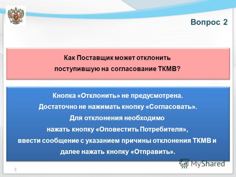Вопрос 2 Как Поставщик может отклонить поступившую на согласование ТКМВ? Как Поставщик может отклонить поступившую на согласование ТКМВ? Кнопка «Отклонить» не предусмотрена. Достаточно не нажимать кнопку «Согласовать». Для отклонения необходимо нажат