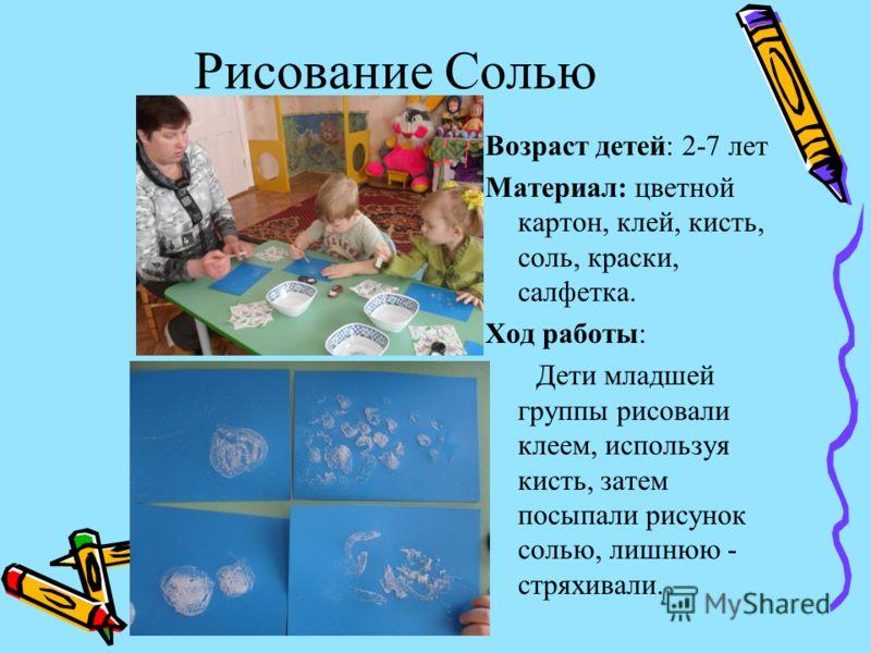 Рисование Солью Возраст детей: 2-7 лет Материал: цветной картон, клей, кисть, соль, краски, салфетка. Ход работы: Дети младшей группы рисовали клеем,
