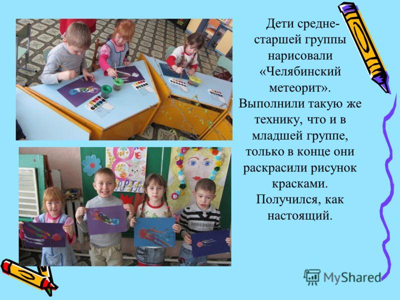Дети средне- старшей группы нарисовали «Челябинский метеорит». Выполнили такую же технику, что и в младшей группе, только в конце они раскрасили рисунок красками. Получился, как настоящий.