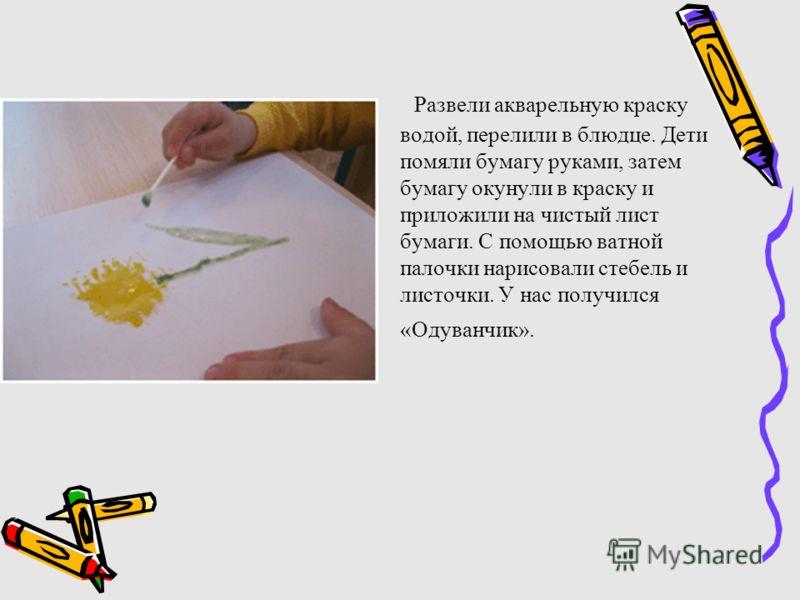 Развели акварельную краску водой, перелили в блюдце. Дети помяли бумагу руками, затем бумагу окунули в краску и приложили на чистый лист бумаги. С помощью ватной палочки нарисовали стебель и листочки. У нас получился «Одуванчик».