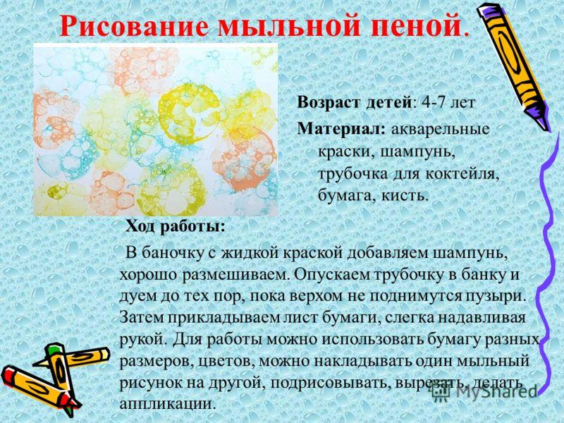 Рисование мыльной пеной. Возраст детей: 4-7 лет Материал: акварельные краски, шампунь, трубочка для коктейля, бумага, кисть. Ход работы: В баночку с ж