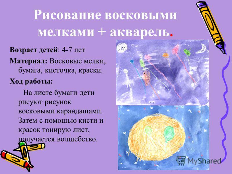 Рисование восковыми мелками + акварель. Возраст детей: 4-7 лет Материал: Восковые мелки, бумага, кисточка, краски. Ход работы: На листе бумаги дети рисуют рисунок восковыми карандашами. Затем с помощью кисти и красок тонирую лист, получается волшебст