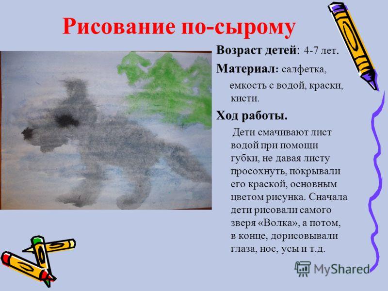 Рисование по-сырому Возраст детей: 4-7 лет. Материал : салфетка, емкость с водой, краски, кисти. Ход работы. Дети смачивают лист водой при помощи губки, не давая листу просохнуть, покрывали его краской, основным цветом рисунка. Сначала дети рисовали