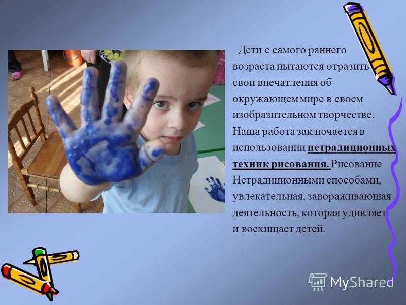 Дети с самого раннего возраста пытаются отразить свои впечатления об окружающем мире в своем изобразительном творчестве. Наша работа заключается в исп