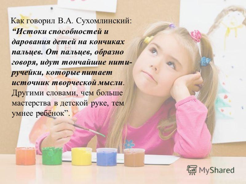 Как говорил В.А. Сухомлинский: Истоки способностей и дарования детей на кончиках пальцев. От пальцев, образно говоря, идут тончайшие нити- ручейки, которые питает источник творческой мысли. Другими словами, чем больше мастерства в детской руке, тем у