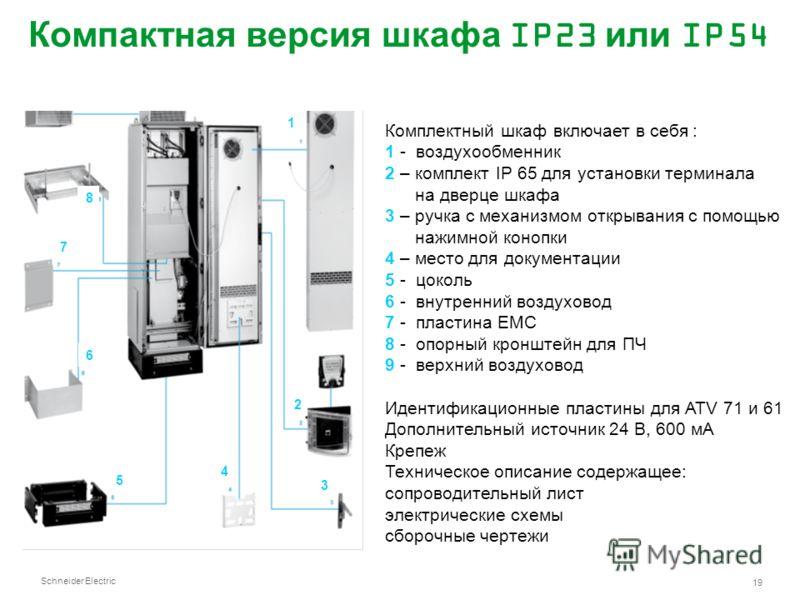 Schneider Electric 19 Компактная версия шкафа IP23 или IP54 Комплектный шкаф включает в себя : 1 - воздухообменник 2 – комплект IP 65 для установки терминала на дверце шкафа 3 – ручка с механизмом открывания с помощью нажимной конопки 4 – место для д
