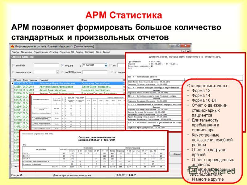 АРМ Статистика АРМ позволяет формировать большое количество стандартных и произвольных отчетов Стандартные отчеты: Форма 12 Форма 14 Форма 16-ВН Отчет о движении стационарных пациентов Длительность пребывания в стационаре Качественные показатели лече
