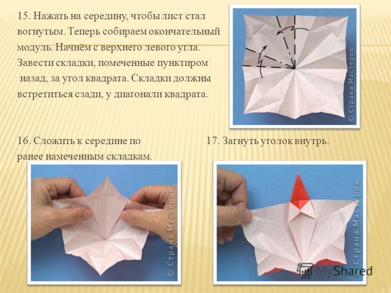 15. Нажать на середину, чтобы лист стал вогнутым. Теперь собираем окончательный модуль. Начнём с верхнего левого угла. Завести складки, помеченные пунктиром назад, за угол квадрата. Складки должны встретиться сзади, у диагонали квадрата. 16. Сложить