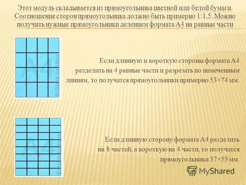 Если длинную и короткую стороны формата А4 разделить на 4 равные части и разрезать по намеченным линиям, то получатся прямоугольники примерно 53×74 мм. Если длинную сторону формата А4 разделить на 8 частей, а короткую на 4 части, то получатся прямоуг
