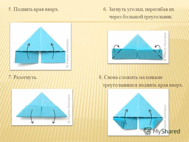 5. Поднять края вверх. 6. Загнуть уголки, перегибая их через большой треугольник. 7. Разогнуть. 8. Снова сложить маленькие треугольники и поднять края вверх.