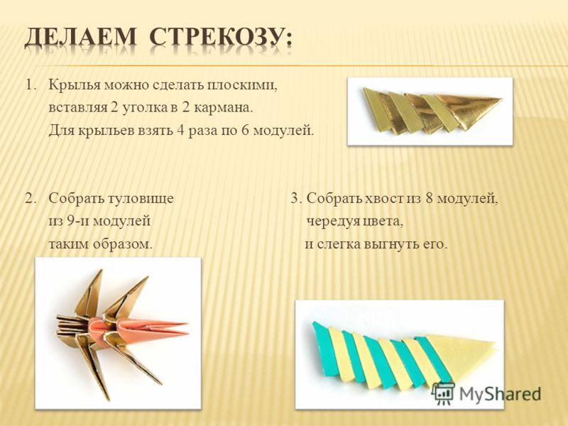 1. Крылья можно сделать плоскими, вставляя 2 уголка в 2 кармана. Для крыльев взять 4 раза по 6 модулей. 2. Собрать туловище 3. Собрать хвост из 8 модулей, из 9-и модулей чередуя цвета, таким образом. и слегка выгнуть его.