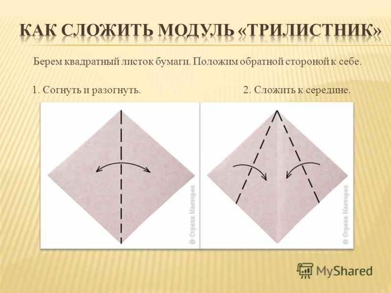 Берем квадратный листок бумаги. Положим обратной стороной к себе. 1. Согнуть и разогнуть. 2. Сложить к середине.