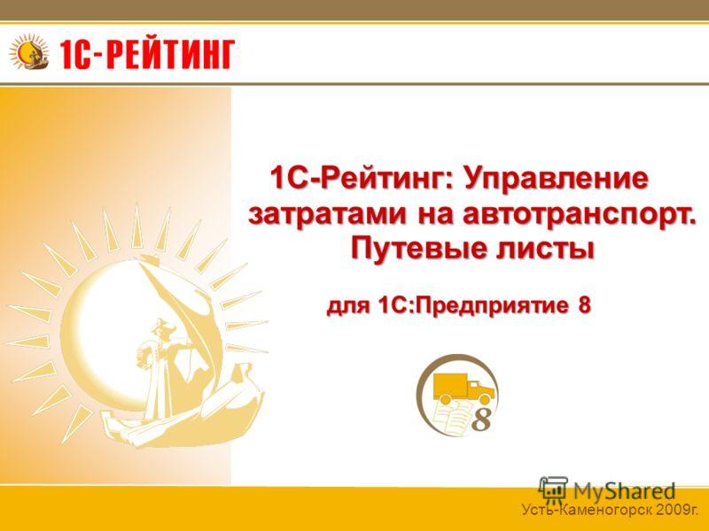 Усть-Каменогорск 2009г. 1С-Рейтинг: Управление затратами на автотранспорт. Путевые листы для 1С:Предприятие 8
