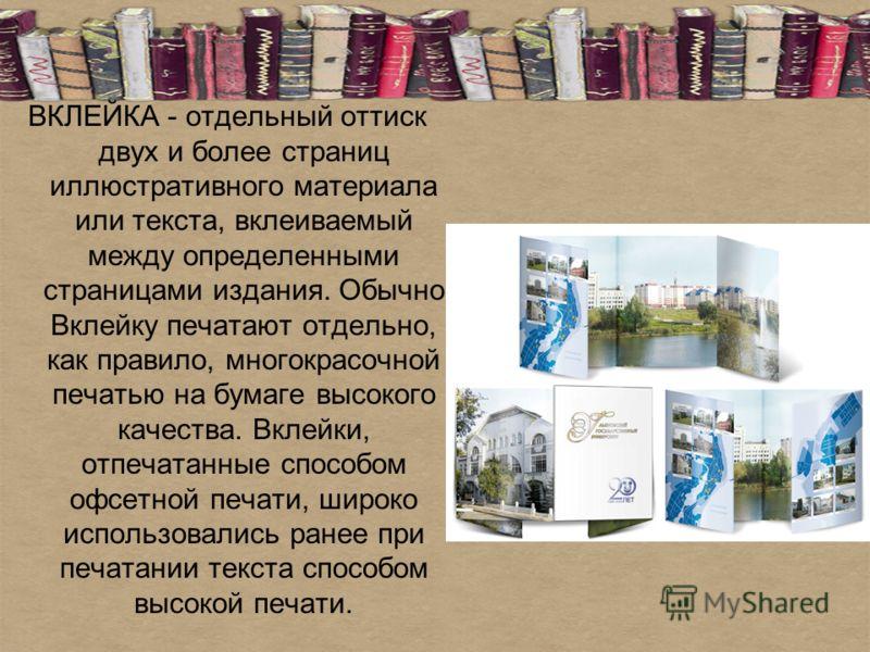 ВКЛЕЙКА - отдельный оттиск двух и более страниц иллюстративного материала или текста, вклеиваемый между определенными страницами издания. Обычно Вклейку печатают отдельно, как правило, многокрасочной печатью на бумаге высокого качества. Вклейки, отпе