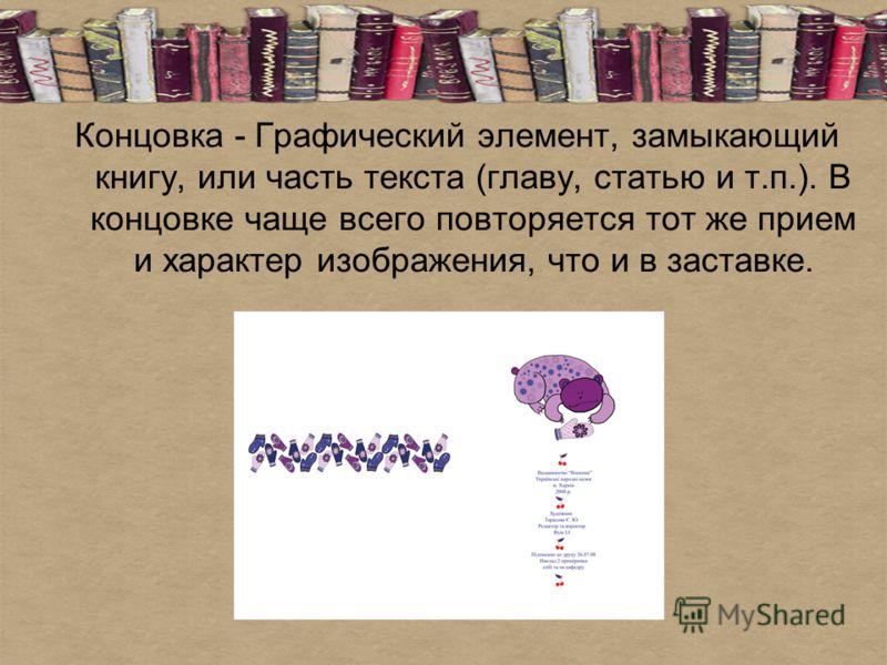 Концовка - Графический элемент, замыкающий книгу, или часть текста (главу, статью и т.п.). В концовке чаще всего повторяется тот же прием и характер изображения, что и в заставке.