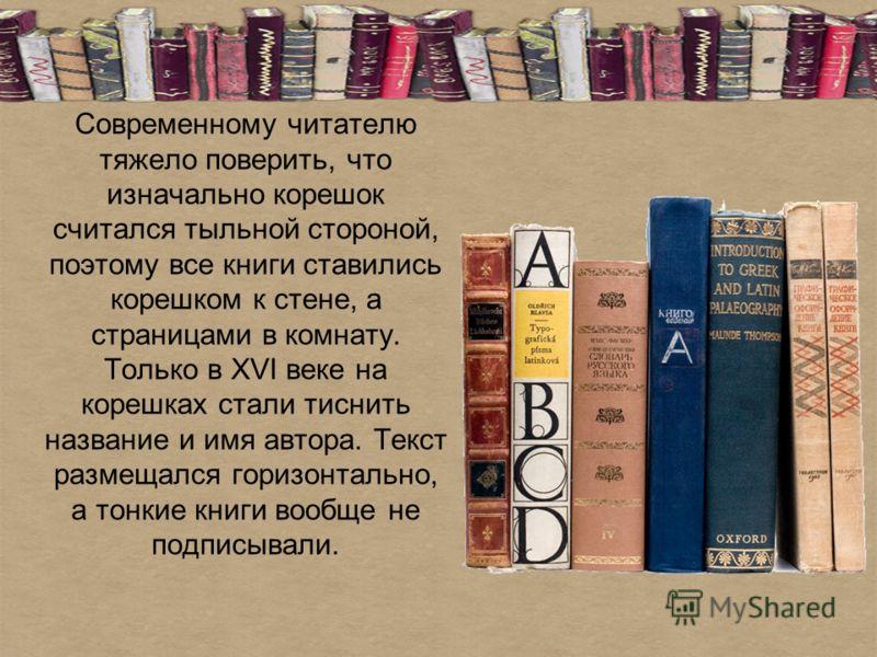 Современному читателю тяжело поверить, что изначально корешок считался тыльной стороной, поэтому все книги ставились корешком к стене, а страницами в комнату. Только в XVI веке на корешках стали тиснить название и имя автора. Текст размещался горизон