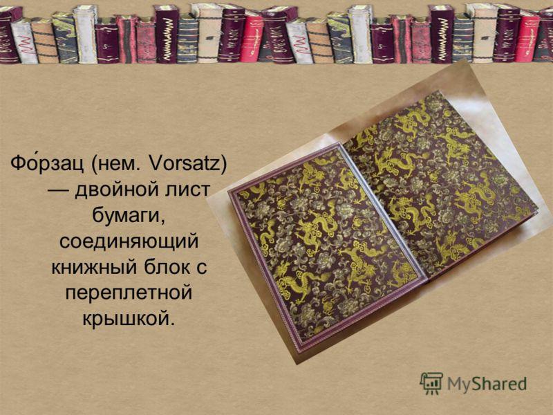 Фо́рзац (нем. Vorsatz) двойной лист бумаги, соединяющий книжный блок с переплетной крышкой.