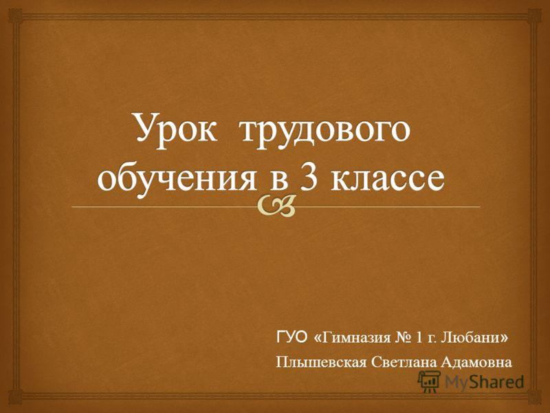 ГУО « Гимназия 1 г. Любани » Плышевская Светлана Адамовна
