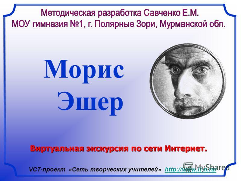 Морис Эшер Виртуальная экскурсия по сети Интернет. http://www.it-n.ru/ http://www.it-n.ru/ VCT-проект «Сеть творческих учителей» http://www.it-n.ru/http://www.it-n.ru/