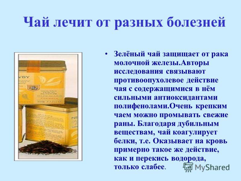 Чай лечит от разных болезней Зелёный чай защищает от рака молочной железы.Авторы исследования связывают противоопухолевое действие чая с содержащимися в нём сильными антиоксидантами полифенолами.Очень крепким чаем можно промывать свежие раны. Благода