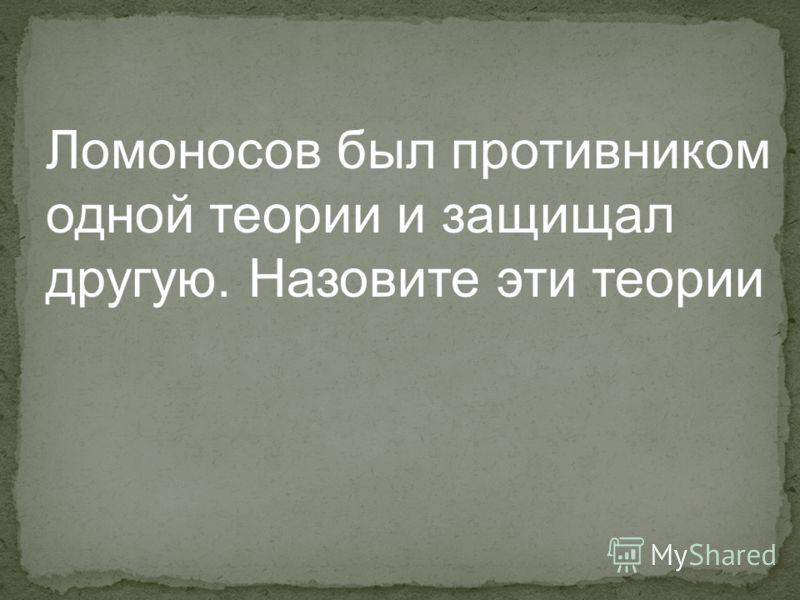 Ломоносов был противником одной теории и защищал другую. Назовите эти теории