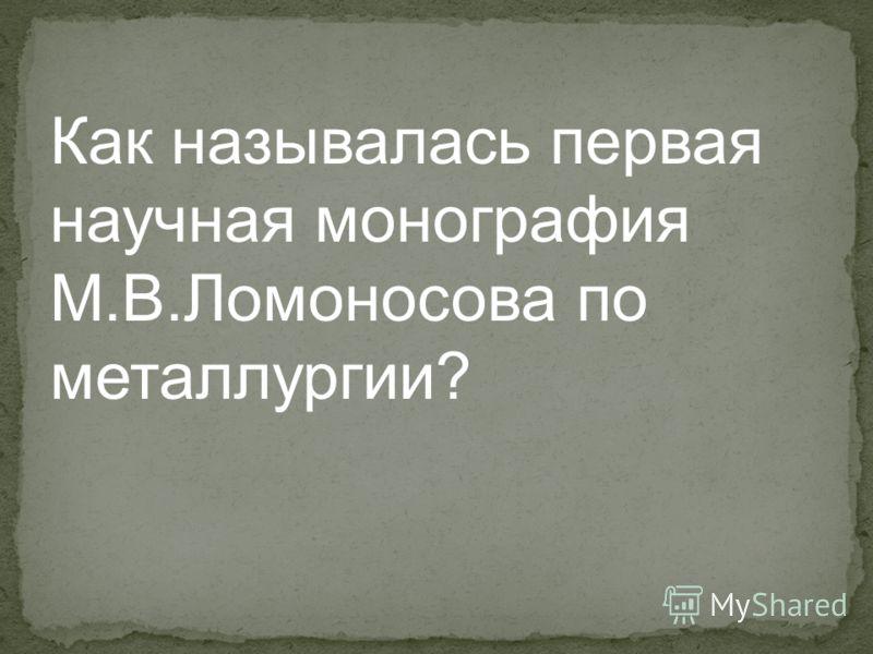 Как называлась первая научная монография М.В.Ломоносова по металлургии?