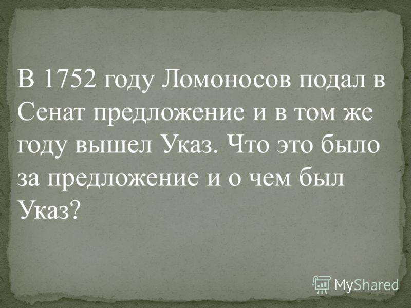 В 1752 году Ломоносов подал в Сенат предложение и в том же году вышел Указ. Что это было за предложение и о чем был Указ?